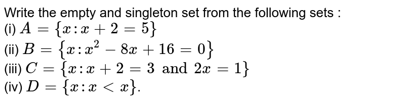 Write the empty and singleton set from the following sets : <br> (i) `A={x:x+2=5}` <br> (ii) `B={x:x^(2)-8x+16=0}` <br> (iii) `C={x:x+2=3 and 2x=1}` <br> (iv) `D={x:xltx}`.