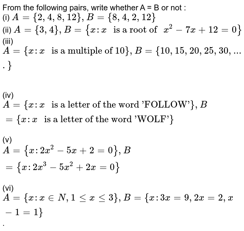 """From the following pairs, write whether A = B or not : <br> (i) `A={2,4,8,12},B={8,4,2,12}` <br> (ii) `A={3,4},B={x:x"""" is a root of """"x^(2)-7x + 12=0}` <br> (iii) `A={x:x"""" is a multiple of 10""""},B={10,15,20,25,30,....}` <br>  <br> (iv) `A={x:x"""" is a letter of the word 'FOLLOW'""""},B={x:x"""" is a letter of the word 'WOLF'""""}`  <br> (v) `A={x:2x^(2)-5x+2=0},B={x:2x^(3)-5x^(2)+2x=0}` <br> (vi) `A={x:x in N,1 lex le3},B={x:3x=9,2x=2,x-1=1}`."""