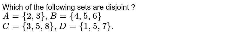 Which of the following sets are disjoint ? <br> `A = {2,3},B={4,5,6}` <br> `C = {3,5,8},D={1,5,7}`.
