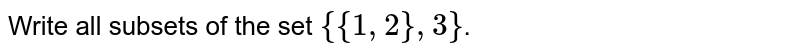 Write all subsets of the set `{{1,2},3}`.