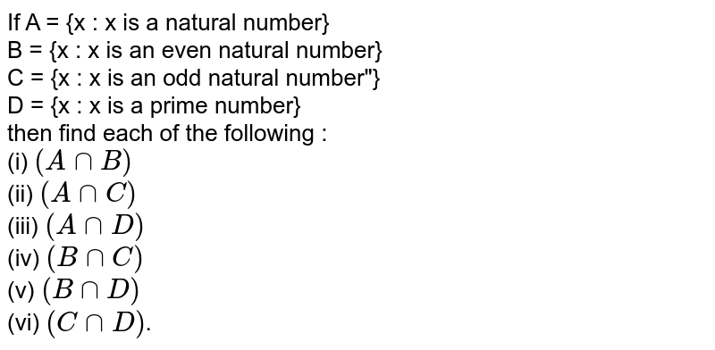 """If A = {x : x is a natural number} <br> B = {x : x is an even natural number} <br> C = {x : x is an odd natural number""""} <br> D = {x : x is a prime number} <br> then find each of the following : <br> (i) `(A cap B)` <br> (ii) `(A cap C)` <br> (iii) `(A cap D)` <br> (iv) `(B cap C)` <br> (v) `(B cap D)` <br> (vi) `(C cap D)`."""