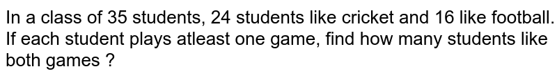 In a class of 35 students, 24 students like cricket and 16 like football. If each student plays atleast one game, find how many students like both games ?