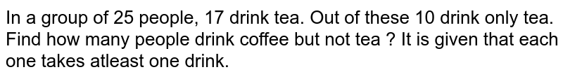 In a group of 25 people, 17 drink tea. Out of these 10 drink only tea. Find how many people drink coffee but not tea ? It is given that each one takes atleast one drink.
