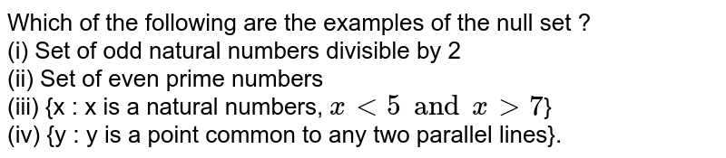 Which of the following are the examples of the null set ? <br> (i) Set of odd natural numbers divisible by 2 <br> (ii) Set of even prime numbers <br> (iii) {x : x is a natural numbers, `x lt 5 and x gt 7`} <br> (iv) {y : y is a point common to any two parallel lines}.