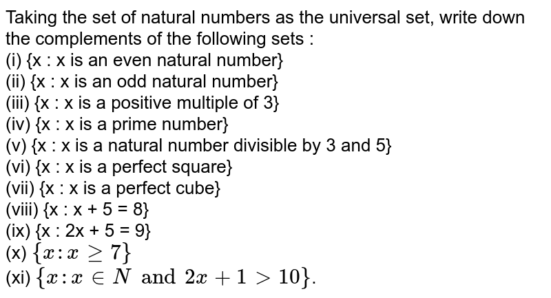 Taking the set of natural numbers as the universal set, write down the complements of the following sets : <br> (i) {x : x is an even natural number} <br> (ii) {x : x is an odd natural number} <br> (iii) {x : x is a positive multiple of 3} <br> (iv) {x : x is a prime number} <br> (v) {x : x is a natural number divisible by 3 and 5} <br> (vi) {x : x is a perfect square} <br> (vii) {x : x is a perfect cube} <br> (viii) {x : x + 5 = 8} <br> (ix) {x : 2x + 5 = 9} <br> (x) `{x : x ge 7}` <br> (xi) `{x : x in N and 2x + 1 gt 10}`.