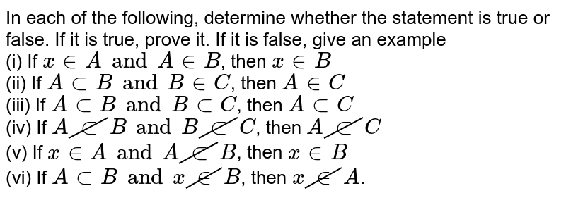 In each of the following, determine whether the statement is true or false. If it is true, prove it. If it is false, give an example <br> (i) If `x in A and A in B`, then `x in B` <br> (ii) If `A sub B and B in C`, then `A in C` <br> (iii) If `A sub B and B sub C`, then `A sub C` <br> (iv) If `A cancel(sub)B and B cancel(sub) C`, then `A cancel(sub)C` <br> (v) If `x in A and A cancel(sub)B`, then `x in B` <br> (vi) If `A sub B and x cancel(in) B`, then `x cancel(in)A`.