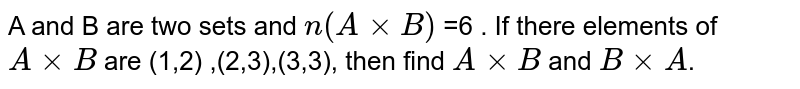 A and B are two sets and `n(AxxB)` =6 . If there elements of `AxxB` are (1,2) ,(2,3),(3,3), then find `AxxB` and `BxxA`.