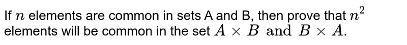 If `n` elements are common in sets A and B, then prove that `n^(2)` elements will be common in the set `AxxB and BxxA`.