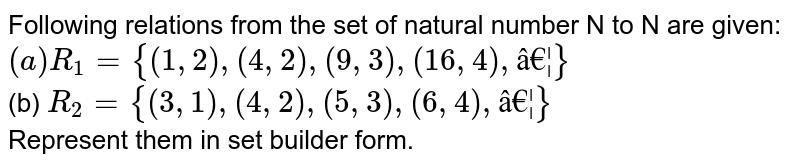 Following relations from the set of natural number N to N are given: <br> `(a) R_(1)={(1,2),(4,2),(9,3),(16,4),…}` <br> (b) `R_(2)={(3,1),(4,2),(5,3),(6,4),…}` <br> Represent them in set builder form.