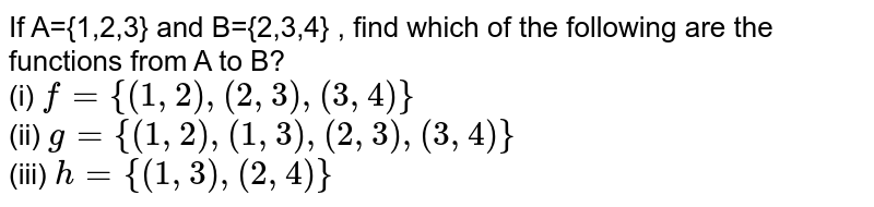 If A={1,2,3} and B={2,3,4} , find which of the following are the functions from A to B? <br> (i) `f={(1,2),(2,3),(3,4)}`   <br>  (ii) `g={(1,2),(1,3),(2,3),(3,4)}` <br> (iii) `h={(1,3),(2,4)}`