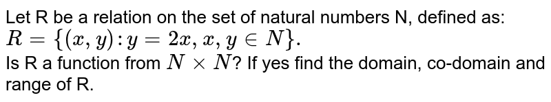 Let R be a relation on the set of natural numbers N, defined as: <br> `R={(x,y):y=2x,x,y in N}.` <br> Is R a function from `N xxN`? If yes find the domain, co-domain and range of R.