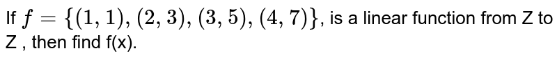 If `f={(1,1),(2,3),(3,5),(4,7)}`, is a linear function from Z to Z , then find f(x).