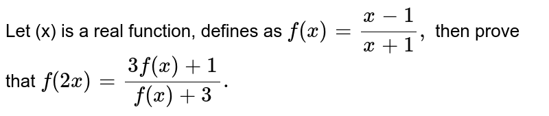 Let (x) is a real function, defines as `f(x) =(x-1)/(x+1),` then prove that `f(2x)=(3f(x)+1)/(f(x)+3).`