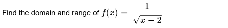 Find the domain and range of  `f(x)=(1)/(sqrt(x-2))`