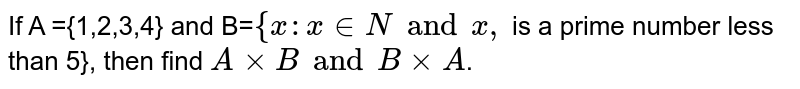 If A ={1,2,3,4} and B=`{x:x in N and x,` is a prime number less than 5}, then find `AxxB and BxxA`.
