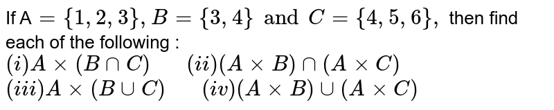 """If A`={1,2,3}, B={3,4} and C={4,5,6},` then find each of the following : <br> `(i) Axx(B nn C) """"   """"(ii) (AxxB) nn (AxxC)` <br> `(iii) Axx(B uu C) """"   """"(iv) (AxxB) uu (AxxC)`"""