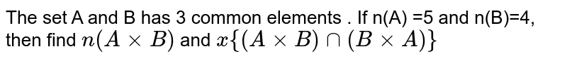 The set A and B has 3 common elements . If n(A) =5 and n(B)=4, then find `n(AxxB)` and `x{(AxxB)nn (BxxA)}`