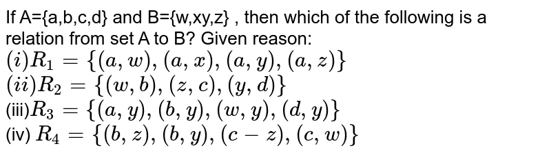 If A={a,b,c,d} and B={w,xy,z} , then which of the following is a relation from set A to B? Given reason: <br> `(i) R_(1)={(a,w),(a,x),(a,y),(a,z)}` <br> `(ii) R_(2)={(w,b),(z,c),(y,d)}` <br> (iii)`R_(3)={(a,y),(b,y),(w,y),(d,y)}` <br> (iv) `R_(4)={(b,z),(b,y),(c-z),(c,w)}`