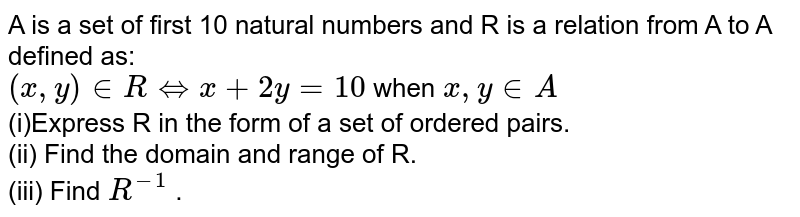 A is a set of first 10 natural numbers and R is a relation from A to A defined as: <br> `(x,y) in R hArr x+2y=10` when `x,y in A`  <br> (i)Express R in the form of a set of ordered pairs. <br> (ii) Find the domain and range of R. <br> (iii) Find `R^(-1)` .
