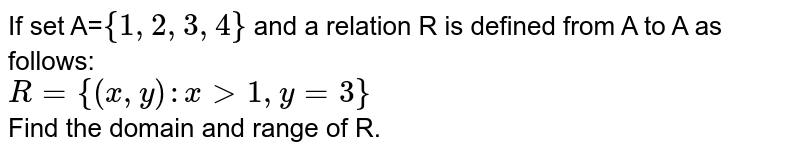 If set A=`{1,2,3,4}` and a relation R is defined from A to A as follows: <br> `R={(x,y): x gt 1 , y=3}` <br> Find the domain and range of R.
