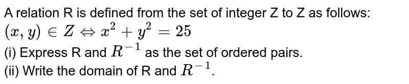 A relation R is defined from the set of integer Z to Z as follows: <br> `(x,y) in Z hArr x^(2) + y^(2)=25` <br> (i) Express R and `R^(-1)` as the set of ordered pairs. <br> (ii) Write the domain of R  and `R^(-1)`.