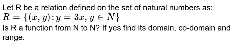 Let R be a relation defined on the set of natural numbers as: <br> `R={(x,y): y=3x, y in N}` <br> Is R a function from N to N? If yes find its domain, co-domain and range.
