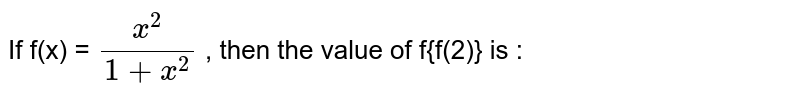 If f(x) = `(x^(2))/(1 + x^(2))` , then the value of f{f(2)} is :