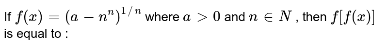 If `f(x)=(a-n^(n))^(1//n)` where `a gt 0` and `n in N` , then `f[f(x)]` is equal to :
