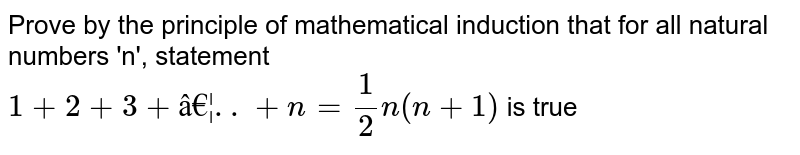 Prove by the principle of mathematical induction that for all natural numbers 'n', statement  <br> `1+2+3+ …..+n =1/2 n(n+1)` is true