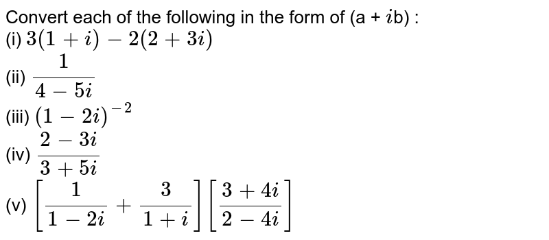 Convert each of the following in the form of (a + `i`b) :  <br> (i) `3(1+i)-2(2+3i)` <br> (ii) ` (1)/(4-5i)` <br> (iii) `(1-2i)^(-2)` <br> (iv) `(2-3i)/(3+5i)` <br> (v) `[(1)/(1-2i)+(3)/(1+i)][(3+4i)/(2-4i)]`