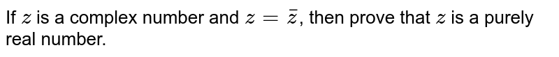 If `z` is a complex number and `z=bar(z)`, then prove that `z` is a purely real number.