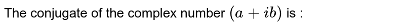 The conjugate of the complex number `(a+ib)` is :