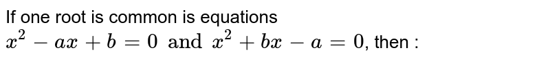If one root is common is equations `x^(2)-ax+b=0  and x^(2 ) +bx-a=0 `, then :
