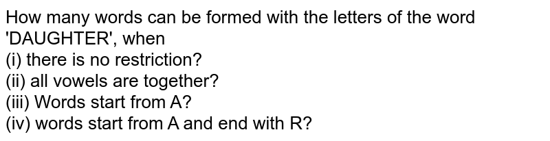 How many words can be formed with the letters of the word 'DAUGHTER', when <br> (i) there is no restriction? <br> (ii) all vowels are together? <br> (iii) Words start from A?   <br> (iv) words start from A and end with R?
