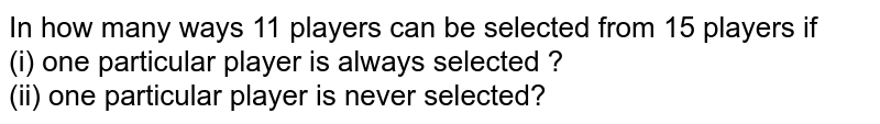 In how many ways 11 players can be selected from 15 players if <br> (i) one particular player is always selected ? <br> (ii) one particular player is never selected?
