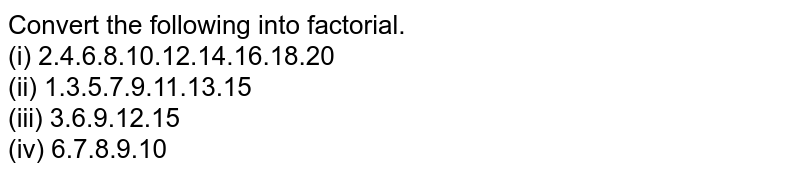 Convert the following into factorial. <br> (i) 2.4.6.8.10.12.14.16.18.20 <br> (ii) 1.3.5.7.9.11.13.15 <br> (iii) 3.6.9.12.15 <br> (iv) 6.7.8.9.10
