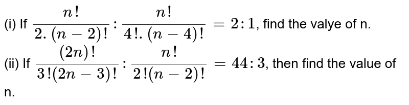 (i) If `(n!)/(2.(n-2)!): (n!)/(4!.(n-4)!) = 2:1`, find the valye of n. <br> (ii) If `((2n)!)/(3!(2n-3)!): (n!)/(2!(n-2)!) = 44:3`, then find the value of n.