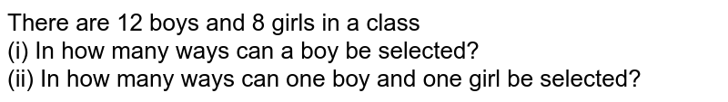 There are 12 boys and 8 girls in a class <br> (i) In how many ways can a boy be selected? <br> (ii) In how many ways can one boy and one girl be selected?