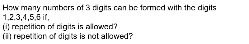 How many numbers of 3 digits can be formed with the digits 1,2,3,4,5,6 if, <br> (i) repetition of digits is allowed? <br> (ii) repetition of digits is not allowed?
