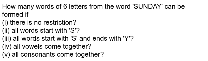 How many words of 6 letters from the word 'SUNDAY' can be formed if <br> (i) there is no restriction? <br> (ii) all words start with 'S'? <br> (iii) all words start with 'S' and ends with 'Y'? <br> (iv) all vowels come together? <br> (v) all consonants come together?