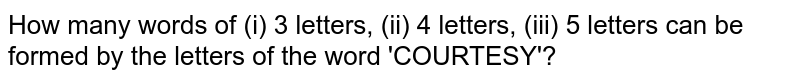 How many words of (i) 3 letters, (ii) 4 letters, (iii) 5 letters can be formed by the letters of the word 'COURTESY'?