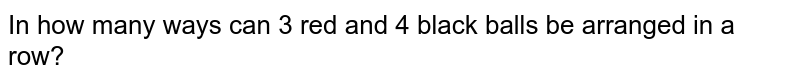 In how many ways can 3 red and 4 black balls be arranged in a row?