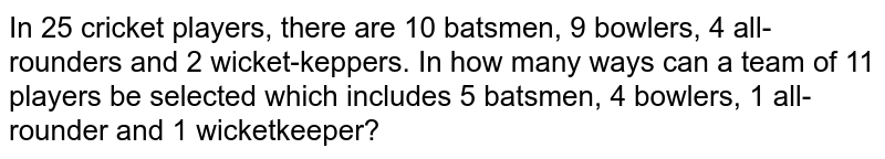 In 25 cricket players, there are 10 batsmen, 9 bowlers, 4 all-rounders and 2 wicket-keppers. In how many ways can a team of 11 players be selected which includes 5 batsmen,  4 bowlers, 1 all-rounder and 1 wicketkeeper?