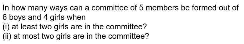 In how many ways can a committee of 5 members be formed out of 6 boys and 4 girls when <br> (i) at least two girls are in the committee? <br> (ii) at most two girls are in the committee?
