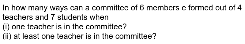 In how many ways can a committee of 6 members e formed out of 4 teachers and 7 students when <br> (i) one teacher is in the committee? <br> (ii) at least one teacher is in the committee?