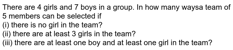 There are 4 girls and 7 boys in a group. In how many waysa team of 5 members can be selected if <br> (i) there is no girl in the team? <br> (ii) there are at least 3 girls in the team? <br> (iii) there are at least one boy and at least one girl in the team?