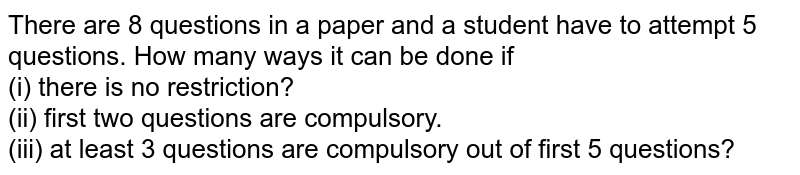 There are 8 questions in a paper and a student have to attempt 5 questions. How many ways it can be done if <br> (i) there is no restriction? <br> (ii) first two questions are compulsory. <br> (iii) at least 3 questions are compulsory out of first 5 questions?