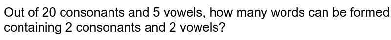 Out of 20 consonants and 5 vowels, how many words can be formed containing 2 consonants and 2 vowels?