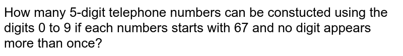 How many 5-digit telephone numbers can be constucted using the digits 0 to 9 if each numbers starts with 67 and no digit appears more than once?