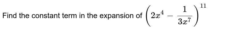 Find the constant term in the expansion of `(2x^(4)-(1)/(3x^(7)))^(11)`